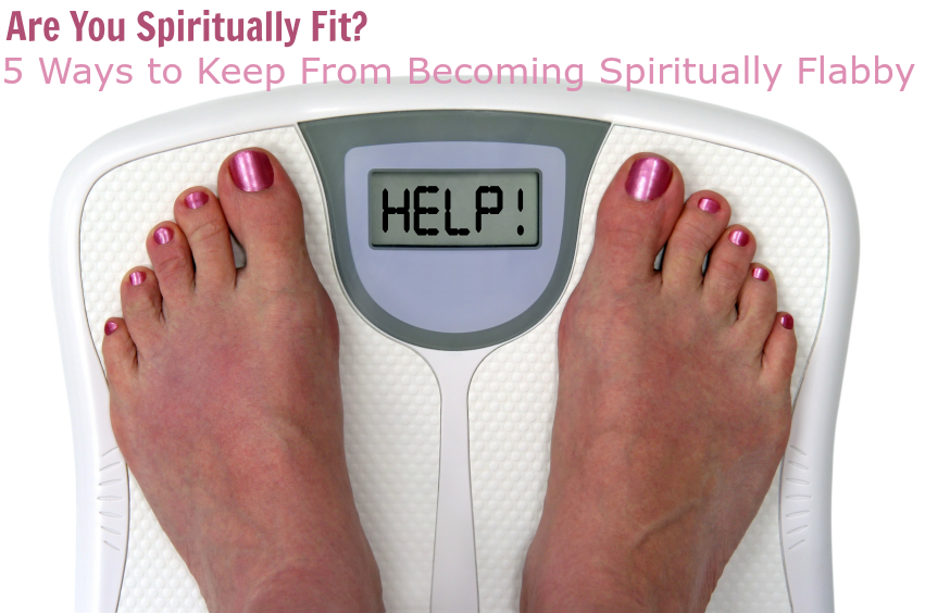 Are You Spiritually Fit? 5 Ways to Keep From Becoming Spiritually Flabby